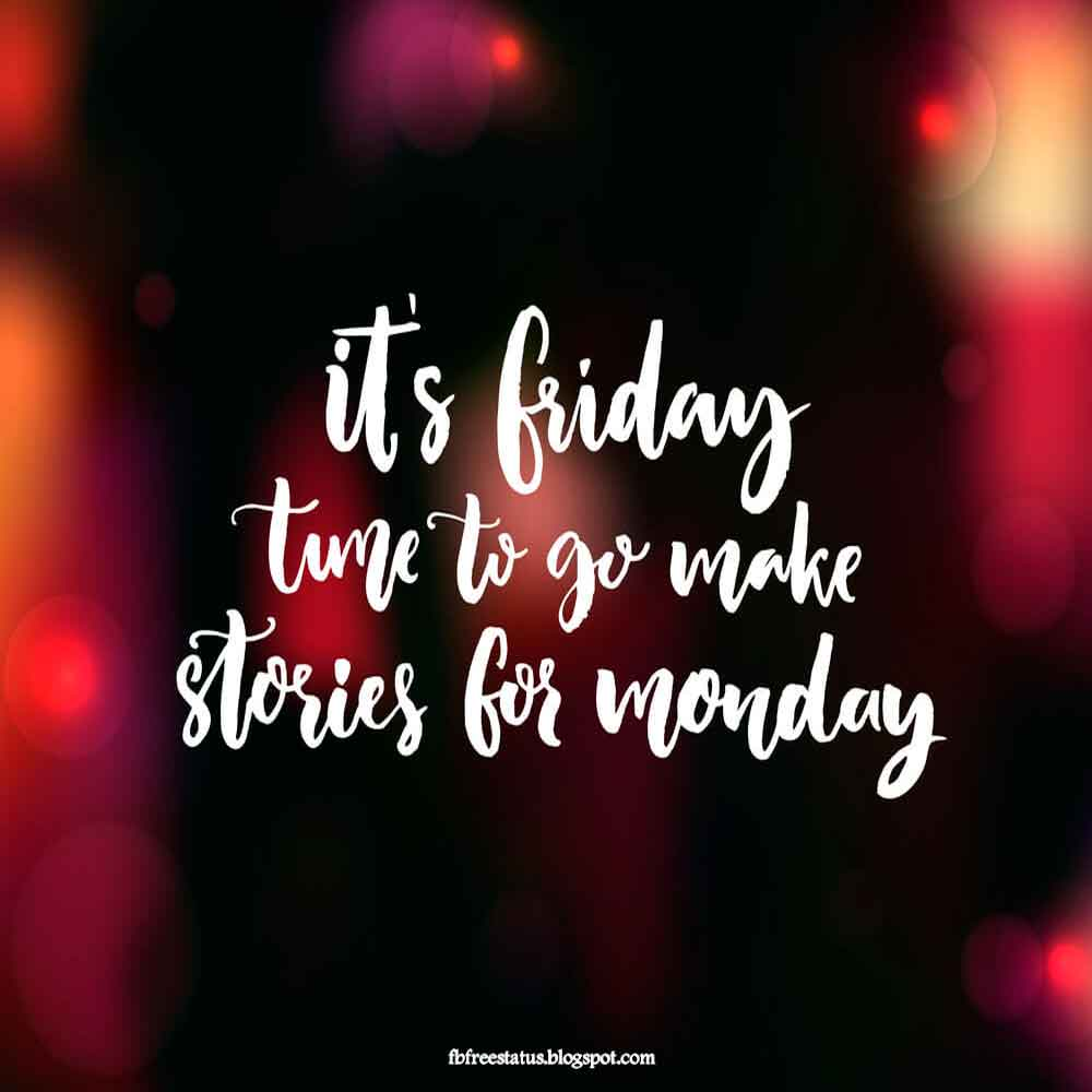 Its Friday tune to go make stories for Monday.