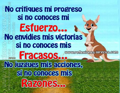 No critiques mi progreso si no conoces mi esfuerzo. No envidies mis victorias si no conoces mis fracasos. No juzgues mis acciones, si no conoces mis razones.