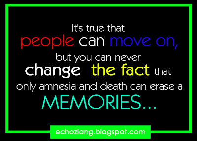 Its true that people can move on, but you can never change the fact that only amnesia and death can erase a memories..