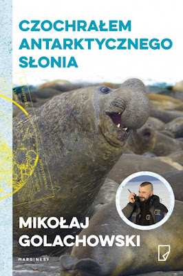 Mikołaj Golachowski. Czochrałem antarktycznego słonia.