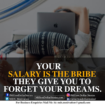 YOUR SALARY IS THE BRIBE THEY GIVE YOU TO FORGET YOUR DREAMS.