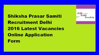 Shiksha Prasar Samiti Recruitment Delhi 2016 Latest Vacancies Online Application Form