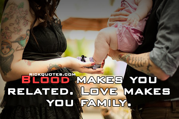 Family Quotes: Blood makes you related. Love makes you family.