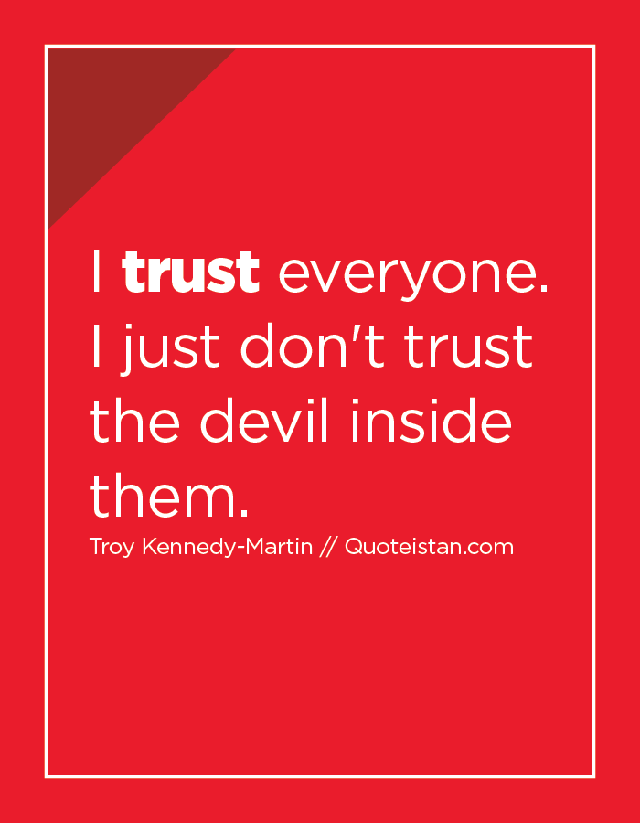 I trust everyone. I just don't trust the devil inside them.