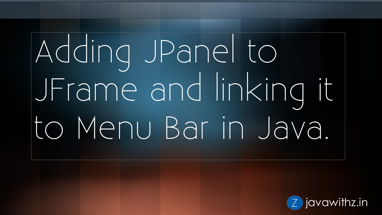JavaWithZ : Adding JPanel to JFrame and linking it to Menu