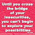 Until you cross the bridge of your insecurities, you can't begin to explore your possibilities ~Tim Fargo