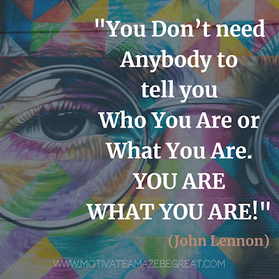 "Feature in the article: ""30 John Lennon Quotes About Life And Lessons To Inspire You"".  Quote: ""You don't need anybody to tell you who you are or what you are. You are what you are!"" -"