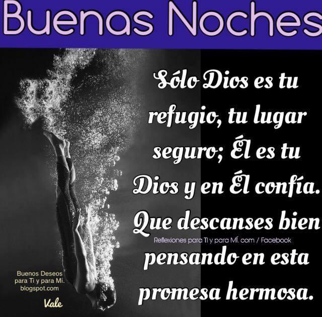 BUENAS NOCHES  Sólo Dios es tu refugio, tu lugar seguro. Él es tu Dios y en Él confía. Que descanses bien pensando  en esta promesa hermosa.