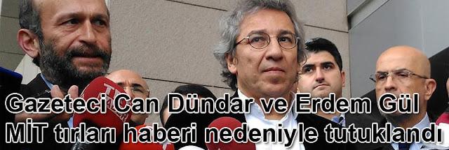 Gazeteci Can Dündar ve Erdem Gül MİT tırları haberi nedeniyle tutuklandı
