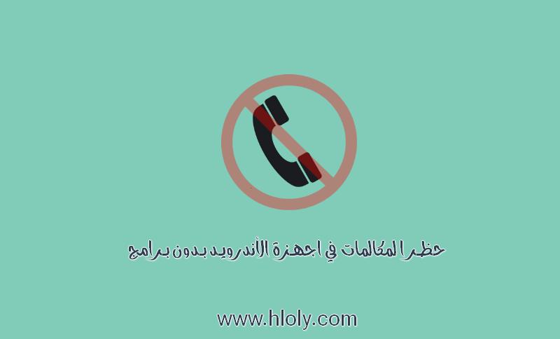 حظر المكالمات في اجهزة الأندرويد بدون برامج