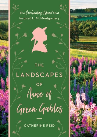 The Landscapes of Anne of Green Gables by Catherine Reid  (5 star review)