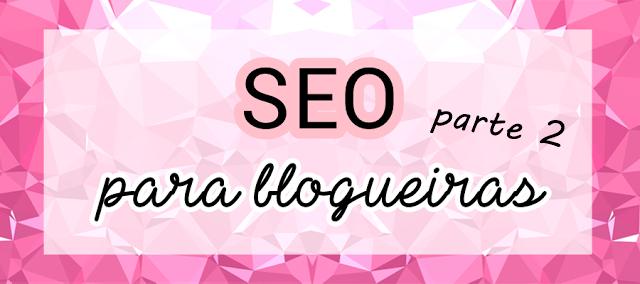 seo para blogueiras, seo para blogueiras parte 2, dicas de seo para blogueiras, como fazer um blog de sucesso, web marketing