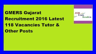 GMERS Gujarat Recruitment 2016 Latest 118 Vacancies Tutor & Other Posts