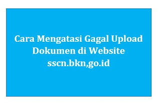 Cara Mengatasi Gagal Upload Dokumen di Website sscn.bkn,go.id