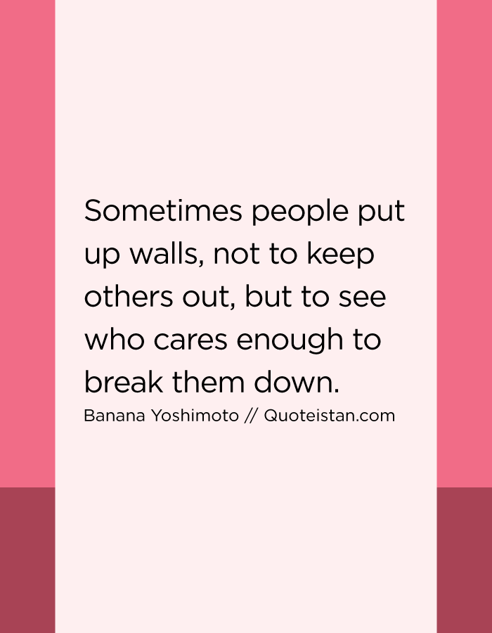 Sometimes people put up walls, not to keep others out, but to see who cares enough to break them down.
