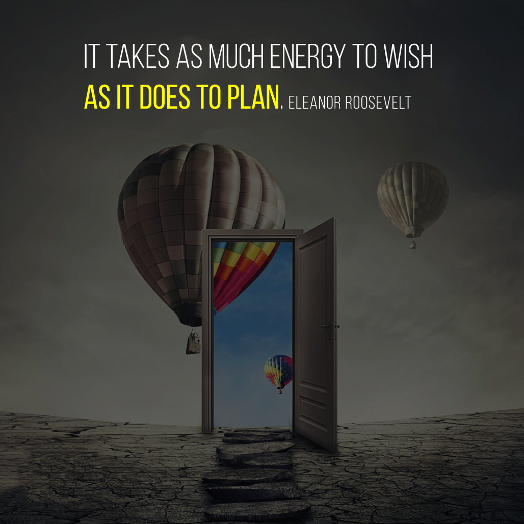 It takes as much energy to wish as it does to plan. Eleanor Roosevelt