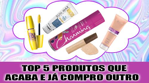 TOP 5 PRODUTOS QUE  ACABA E EU COMPRO OUTRO - SOS BLOGUEIRAS