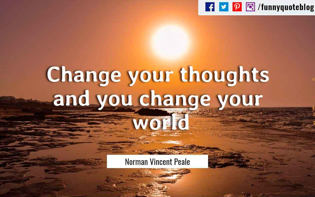Change your thoughts and you change your world. ― Norman Vincent Peale Quote