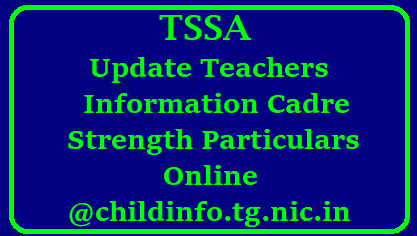 TSSA Update Teachers Information Cadre Strength Particulars Online @childinfo.tg.nic.in TSSA Update Teachers Information TSSA Updation of Teachers Information and Cadre Strength Particulars Online at Child Info Website by every indivisual teacher as done by them in 2015 at www.childinfo.tg.nic.in. Instructions issued to DEOs to issue certain instructions to Mandal educational Officers Headmasters and Teachers to complete this Online Process of Updating Teachers Information Cadre Strength Particulars on OR before 10.01.2018. Every Individual Teacher has to login into Telangana Childinfo website and have to update District Name Mandal Name Pay Particulars Transfered Place details/2017/12/tssa-submit-teachers-chilgren-information-cadre-strength-particulars-online-at-childinfo.tg.nic.in-in-telangana..html