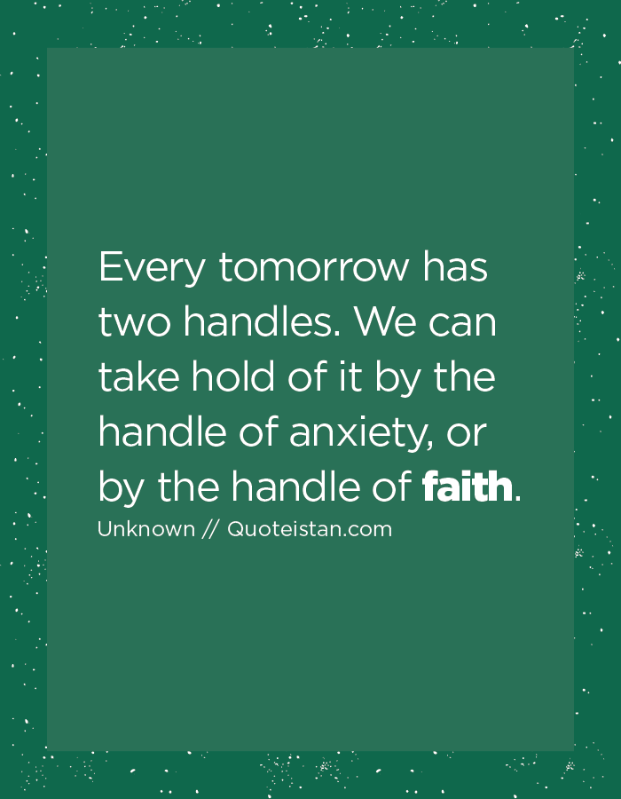 Every tomorrow has two handles. We can take hold of it by the handle of anxiety, or by the handle of faith.