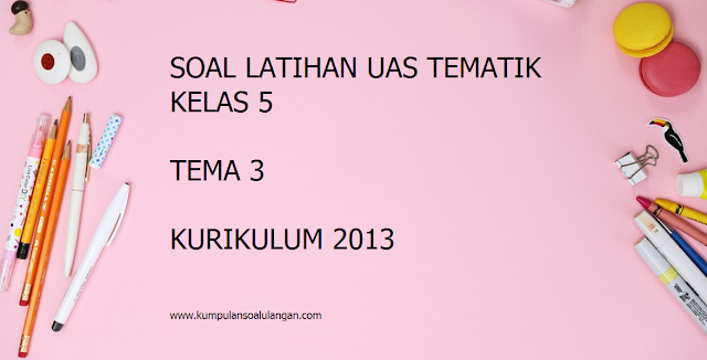 download soal latihan uas/ pas tematik kelas 5 sd/ mi tema 3 plus kunci jawabannya kurikulum 2013/ kurtilas/ k 13 edisi revisi th. 2017 2018