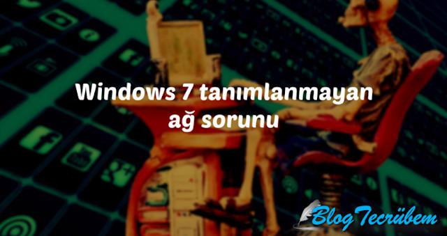 Windows 7 tanımlanmayan ağ sorunu ve çözümü