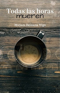 Portada de la novela Todas las horas mueren de Miriam Beizana, donde se ve una taza de café sobra una mesa de madera y en el fondo de la taza aparece la imagen de la esfera de un reloj.