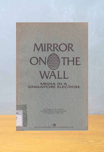 MIRROR ON THE WALL: MEDIA IN A SINGAPORE ELECTION, Eddie C.Y. Kuo, Duncan Holaday, Eugenia Peck