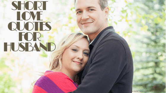 Short Love Quotes For Husband. Here comes the Sweetest of it all you have been waiting for. So just enjoy them and make sure you comment at the end of it all.
