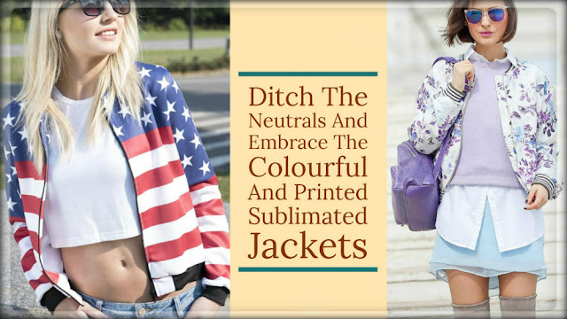 Ditch The Neutrals And Embrace The Colourful And Printed Sublimated Jackets