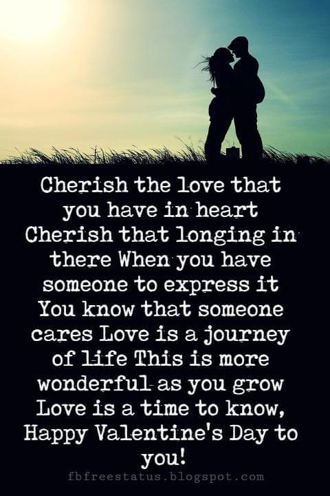 Happy Valentines Day Quotes, Cherish the love that you have in heart Cherish that longing in there When you have someone to express it You know that someone cares Love is a journey of life This is more wonderful as you grow Love is a time to know, Happy Valentine's Day to you!