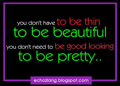 you don't have to be thin to be beautiful, you don't have to be good looking to be pretty.