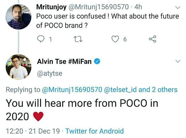 """صدم Xioami العالم في عام 2018 من خلال إطلاق Poco F1 ، وهو هاتف ذكي متوسط المدى مع معالج على مستوى الرائد بسعر نقطة مجنون. لكن مرت أكثر من عام ، لم تفرج العلامة التجارية عن خليفتها التي طال انتظارها ، والتي يشار إليها باسم POCO F2 ، في عام 2019. ومع ذلك ، فإن الأمور قد تحولت يوم أمس بشكل مثير للاهتمام عندما قال ألفين تسي ، الرئيس العالمي لشركة Pocophone: سوف تسمع المزيد من POCO في عام 2020 """"، ردًا على تغريدة المستخدم. هذا الرد من قبله ذهب الفيروسية في فترة قصيرة من الزمن وبعد ذلك حذفه."""