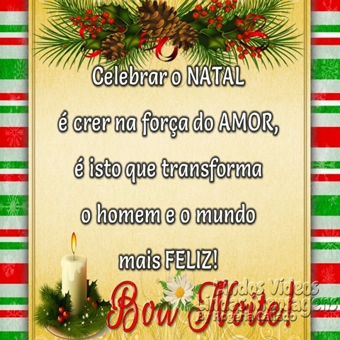 Celebrar o NATAL  é crer na força do AMOR,  é isto que transforma o homem e o mundo  mais FELIZ! Boa Noite! Feliz natal