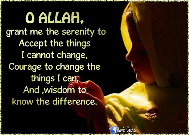 O Allah, grant me the serenity to Accept the things, I Cannot change