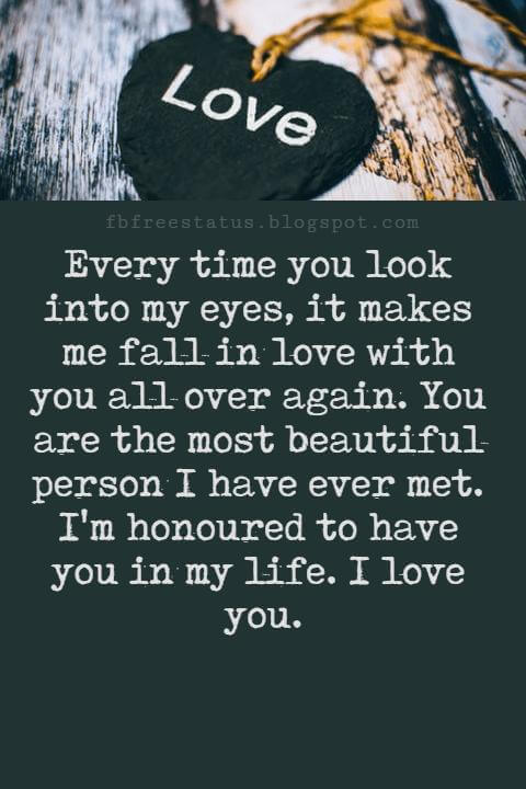 Love Messages, Every time you look into my eyes, it makes me fall in love with you all over again. You are the most beautiful person I have ever met. I'm honoured to have you in my life. I love you.