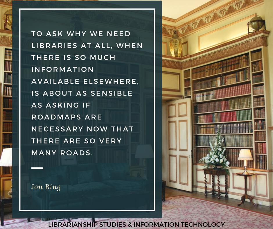 To ask why we need libraries at all, when there is so much information available elsewhere, is about as sensible as asking if roadmaps are necessary now that there are so very many roads.