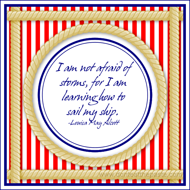 I am not afraid of storms, for I am learning how to sail my ship. -Louisa May Alcott