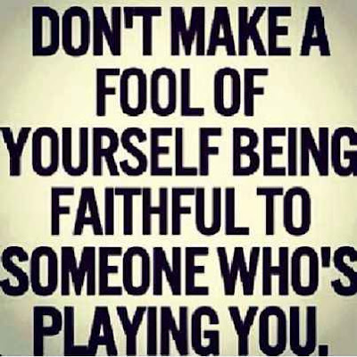 Dont make a fool of yourself being faithful to someone whos playing you