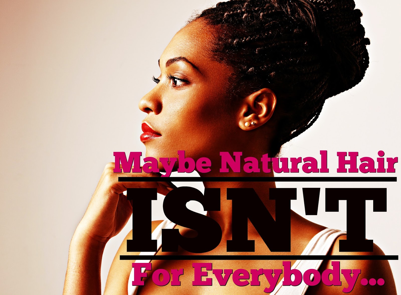 Maybe Natural hair ISN'T for everybody...