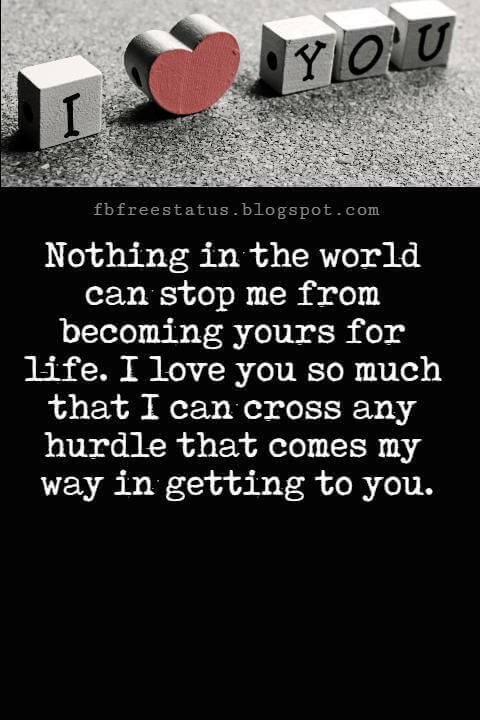 I Love You Text Messages, Nothing in the world can stop me from becoming yours for life. I love you so much that I can cross any hurdle that comes my way in getting to you.