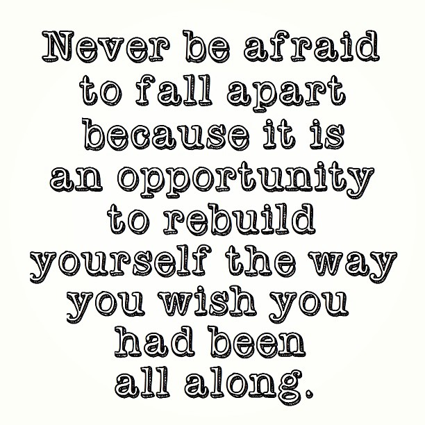 Never Be Afraid To Fall Apart Because It Is An Opportunity