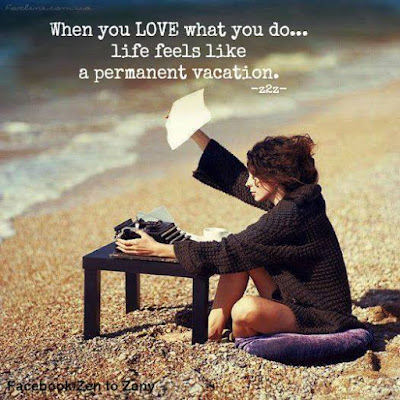 when you love what you do it's like being on a permanent vacation ~ Zen to Zany