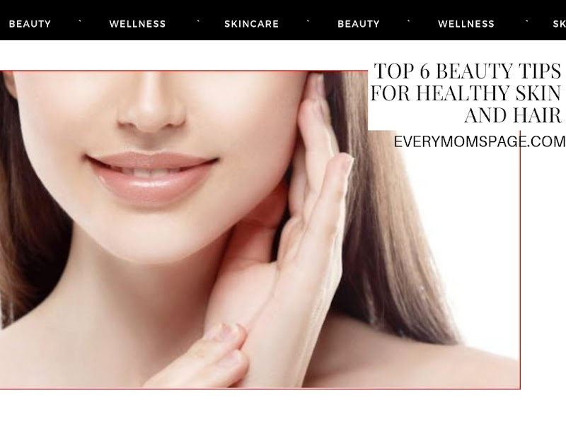 Top 6 Beauty Tips for Healthy Skin and Hair