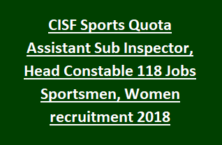 CISF Sports Quota Assistant Sub Inspector, Head Constable 118 Jobs Sportsmen, Women recruitment Notification 2018
