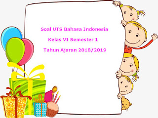Soal UTS Bahasa Indonesia Kelas 6 Semester 1 Terbaru Tahun 2018