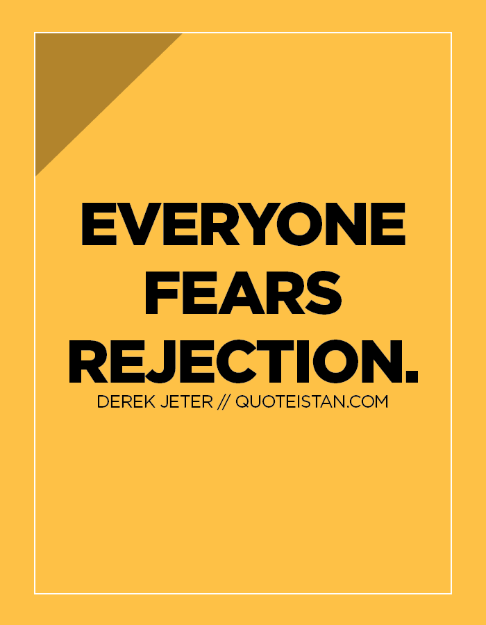 Everyone fears rejection.