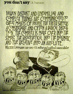Cartoon with this quote from Walter Lippmann, When distant and unfamiliar and complex things are communicated to great masses of people, the truth suffers a considerable and often a radical distortion. The complex is made over into the simple, the hypothetical into the dogmatic, and the relative into an absolute.