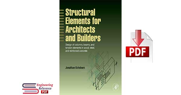 Structural Elements for Architects and Builders : Design of Columns, Beams and Tension Elements in Wood, Steel and Reinforced Concrete by Jonathan Ochshorn