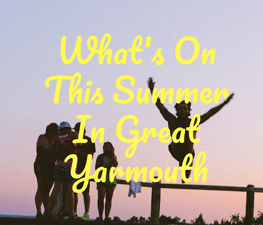Whats On This Summer: Great Yarmouth And Surrounding Areas